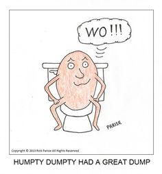 Many people find bathroom humor inappropriate. And to them I offer my most heartfelt and insincerest apologies. Humpty Dumpty, Bathroom Humor, Funny Quotes, Sketch, Cartoon, Coffee, Comics, Fictional Characters, Funny Phrases
