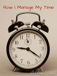 How I Manage My Time - La Vida Frugal Lots of great time management tips!