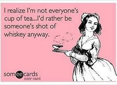 I realize I'm not everyone's cup of tea... I'd rather be their shot of whiskey anyways!