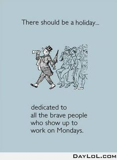 There should be a holiday ... dedicated to all the brave people who show up to work on Mondays #quotes #funny #giggles