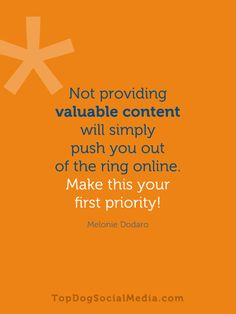 Not providing valuable content will simply push you out of the ring online. Make this your first priority! ~Melonie Dodaro TopDogSocialMedia.com