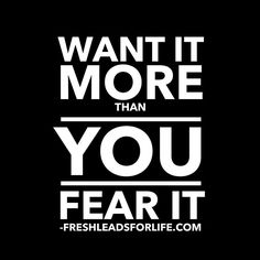 Want it more than you fear it!