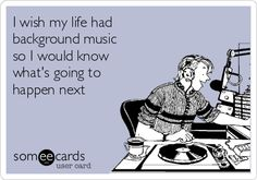 I wish my life had background music so I would know what's going to happen next.