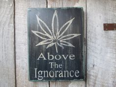 Primitive Wood Sign Above The Ignorance Weed Marijuana 420 Medicine Hippie Hipster Cabin Rustic Dispensary Decor Bar Stage Biker  Boho by FoothillPrimitives on Etsy