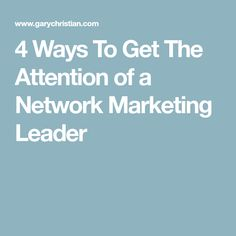 4 Ways To Get The Attention of a Network Marketing Leader
