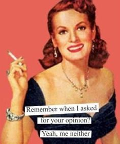 Remember when I asked for your opinion? Yeah, me neither. (Does Maureen O' Hara Estate realize this image is being used for this? Yeah its funny, but uh, you can tell it is her.)