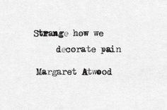margaret atwood — 'Strange how we decorate pain.Do we think the de. Poem Quotes, Words Quotes, Wise Words, Life Quotes, Sayings, House Quotes, Truth Quotes, Friend Quotes, Attitude Quotes