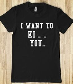 """Is it bad that when I read this shirt the first time I read """"I want to KICK you""""!!! haha. The 30 Most Articulate Shirts Of All Time - BuzzFeed Mobile"""