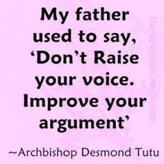 And my dad used to say, 'If you lose your temper you've lost the argument'.