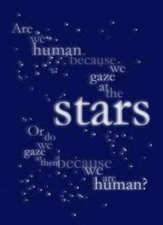 """""""Are we human because we gaze at the stars, or do we gaze at the stars because we are human?"""" ~Stardust (my most favorite movie OF all time)"""