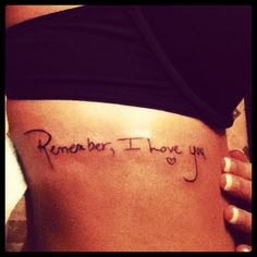 """remember, I love you"" in moms handwriting on my ribs :) #tattoo such a cute idea for jared and i too (except let it say ""i love you more"")"