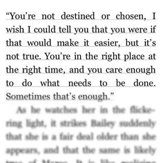 """""""You're not destined or chosen, I wish I could tell you that you were if that would make it easier, but it's not true. You're in the right place at the right time, and you care enough to do what needs to be done. Sometimes that's enough."""" - from 'The Night Circus' By Erin Morgenstern"""