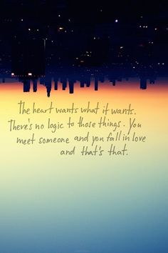 The heart wants what it wants. There's no logic to these things. You meet someone and you fall in love and that's that.