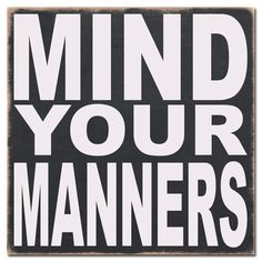 mind your manners!!!