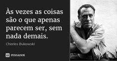 Às vezes as coisas são o que apenas parecem ser, sem nada demais. — Charles Bukowski