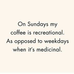 Coffee quotes. Coffee every day. Sunday coffee. On Sundays my coffee is recreational. As opposed to weekdays when it's medicinal.