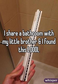 I share a bathroom with my little brother & I found this LOOOL