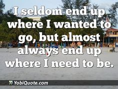 I seldom end up where I wanted to go, but almost always end up where I need to be.
