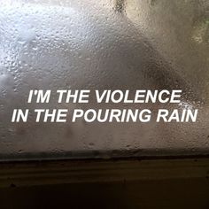 i'm the violence in the pouring rain. i'm a hurricane