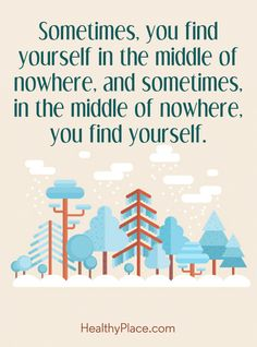 Positive Quote: Sometimes, you find yourself in the middle of nowhere, and sometimes, in the middle of nowhere, you find yourself. www.HealthyPlace.com