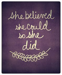 She believed she could so she did. I believe!!