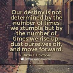 "Never forget that ""Our destiny is not determined by the number of times we stumble but by the number of times we rise up, dust ourselves off and move forward."" From President Uchtdorf's http://pinterest.com/pin/24066179228856353 inspiring address ""You Can Do It Now!"" http://lds.org/general-conference/2013/10/you-can-do-it-now during the 183rd Semiannual General Conference, Oct. 2013…"