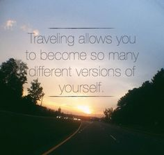 Travelling allows you to become so many different versions of yourself.