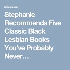 Stephanie Recommends Five Classic Black Lesbian Books You've Probably Never…