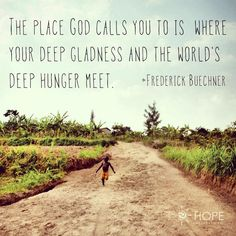 """The place God calls you to is where your deep gladness and the world's deep hunger meet."" -Frederick Buechner"