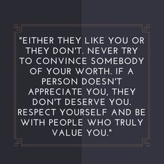 """""""Either they like you or they don't. Never try to convince somebody of your worth. If a person doesn't appreciate you, they don't deserve you. Respect yourself and be with people who truly value you."""" 