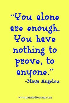 "You have nothing to prove, to anyone."" – Maya Angel… ""You alone are enough. You have nothing to prove, to anyone. Inspirational Quotes About Success, Success Quotes, Great Quotes, Motivational Quotes, Wisdom Quotes, Quotes To Live By, Happy Quotes, Me Quotes, Music Quotes"