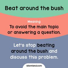 Idiom of the day: Beat around the bush.  Meaning: To avoid the main topic or answering a question.  Example: Let's stop beating around the bush and discuss this problem.  Origin: The phrase comes from boar hunting in which the noblemen hired workers to...