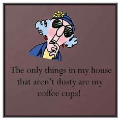 Coffee Humor: The only things in my house that aren't dusty are my coffee cups! #coffee #quotes