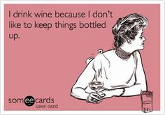 I drink wine because I don't like to keep things bottled up.....