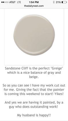 "SANDSTONE CLIFF by Behr After much research I finally decided to use Sandstone as one of my interior colors for the main rooms. The color is a nice ""greige"", BUT was definitely lighter than expected. An easy go to color -just wish it would have been a tad darker."