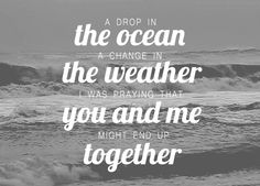 """A drop in the ocean, a change in the weather; I was praying that you and me might end up together // """"Drop in the Ocean"""" by Ron Pope #crush #cute #lyrics"""