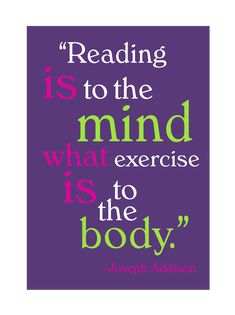 """Reading is to the mind what exercise is to the body.""  Well, for me, I enjoy reading WAY more than I enjoy exercising. LOL"