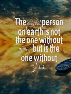 The poorest person on earth is not the one without money, but is the one without Jesus.
