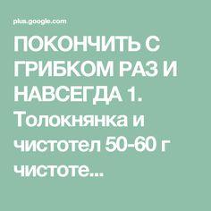 ПОКОНЧИТЬ С ГРИБКОМ РАЗ И НАВСЕГДА 1. Толокнянка и чистотел 50-60 г чистоте...