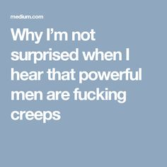 Why I'm not surprised when I hear that powerful men are fucking creeps