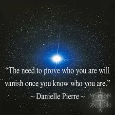 """""""The need to prove who you are will vanish once you know who you are."""" ~ Danielle Pierre"""