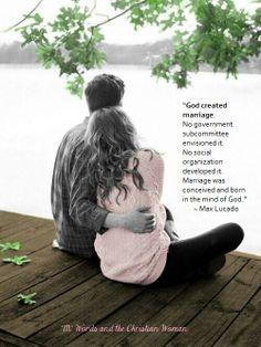 """""""Dios creó el matrimonio. Ningún subcomité de gobierno lo previó. Ninguna organización social lo desarrolló. El matrimonio fue concebido y echo en la mente de Dios. """" ~Max Lucado"""