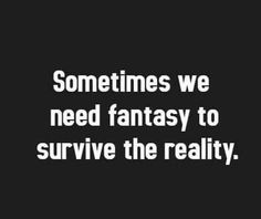 Sometimes we need fantasy to survive the reality.