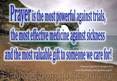 Prayer is the most powerful against trials, the most effective medicine against sickness and the most valuable gift to someone we care for!