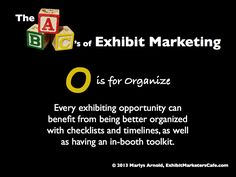 The ABC's of Exhibit Marketing: O is for Organize ~ Learn more about all aspects of exhibit marketing in this series of infographics, by Marlys Arnold from the Exhibit Marketers Café
