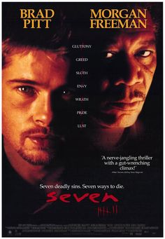 Seven. Great horror & suspense movie. Seen it a billion times. My cousin & I were obsessed with the 7 deadly sins after we 1st watched it. Gluttony, greed, sloth, lust, pride, rath, & envy. still remember them all.