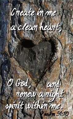 † Create in me a clean heart, O God; and renew a right spirit within me.  ~  PSALM 51:10 (kjv)