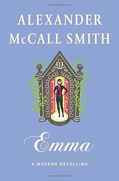 """Emma: A Modern Retelling, by Alexander McCall Smith (2017). """"The summer after university, Emma Woodhouse returns home to live with her widowed father and launch her interior design business. Apart from cultivating grand career plans and managing her father's hypochondria, Emma busies herself with the two things she does best: matchmaking and offering advice on everything from texting etiquette to first date destinations."""" (Website)"""