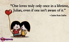 """""""One loves truly only once in a lifetime, Julian, even if one isn't aware of it."""" ~Carlos Ruiz Zafón"""
