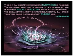 This is a random Universe where EVERYTHING is possible. The organizational skills belong to Law of Attraction. If you will RELAX and ALLOW Law of Attraction to do the organization and the managing, then you can spend your time doing the things that PLEASE you. Abraham-Hicks Quotes (AHQ2883) #relax #allow #law of attraction